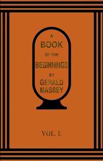 A Book of the Beginnings Vol. 1 by Gerald Massey